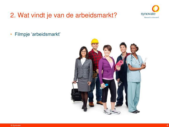 2. Wat vindt je van de arbeidsmarkt?