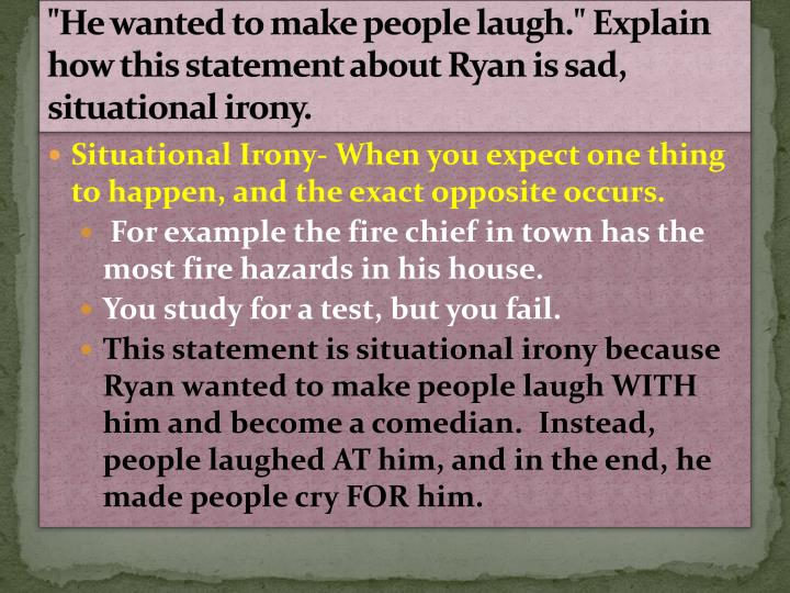 He wanted to make people laugh explain how this statement about ryan is sad situational irony