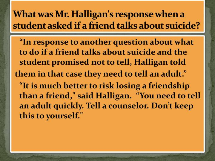 What was Mr. Halligan's response when a student asked if a friend talks about suicide?