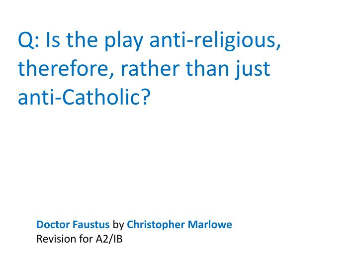 anti catholic aspects in christopher marlowes play dr faustus Christopher marlowe's the jew of malta has often been considered as an anti-semitic play however, the text of the prologue narrated by machevill, is as unambiguous a declaration of religious scepticism as we can find anywhere, and i would say that, almost by definition, someone who considers religion (in general) to be a childish toy cannot.