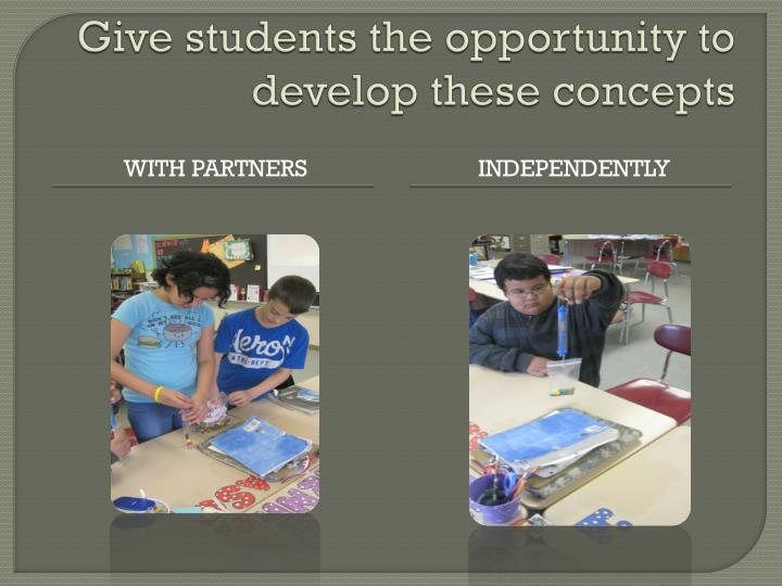 Give students the opportunity to develop these concepts