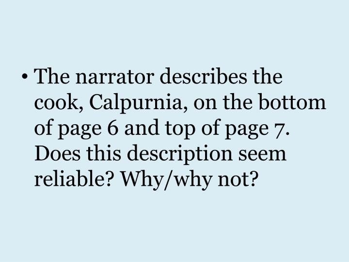 The narrator describes the cook, Calpurnia, on the bottom of page 6 and top of page 7. Does this description seem reliable? Why/why not?