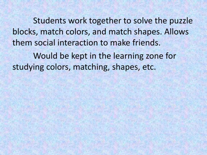 Students work together to solve the puzzle blocks, match colors, and match shapes. Allows them social interaction to make friends.