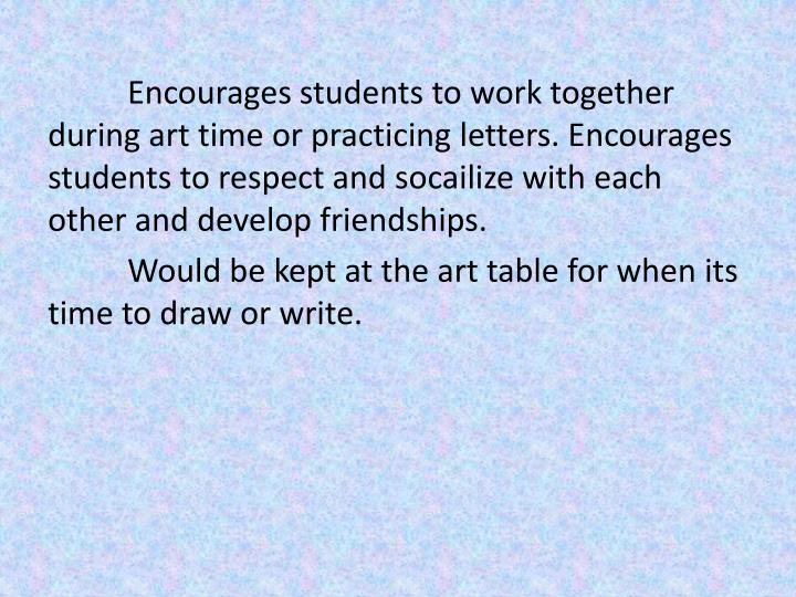 Encourages students to work together during art time or practicing letters. Encourages students to respect and