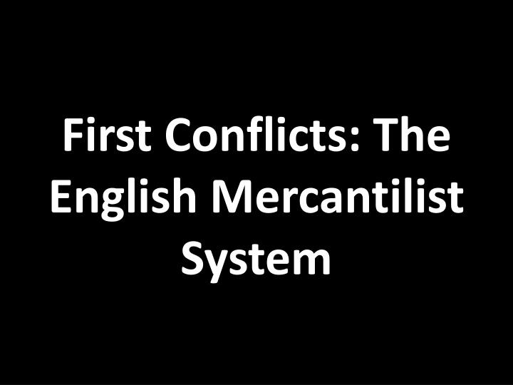 First conflicts the english mercantilist system