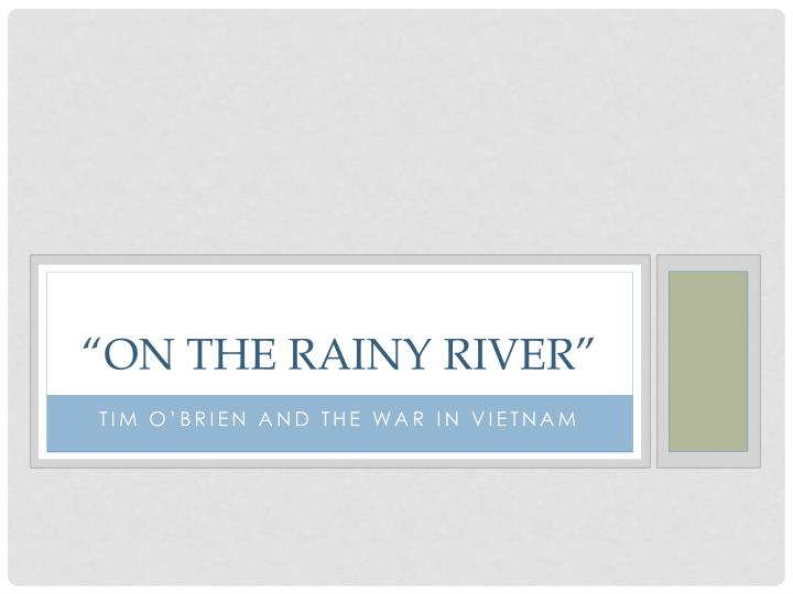 tim obriens on the rainy river essay On the rainy river the relationship you have with others often has a direct effect on the basis of your very own personal identity in the essay on the rainy river, the author tim o'brien.