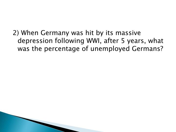 2) When Germany was hit by its massive depression following WWI, after 5 years, what was the percentage of unemployed Germans?