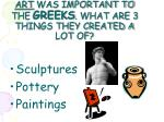 art was important to the greeks what are 3 things they created a lot of