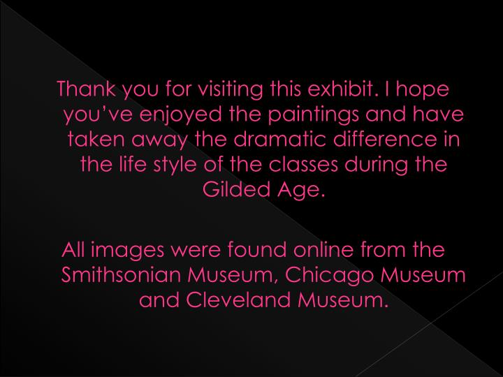 Thank you for visiting this exhibit. I hope you've enjoyed the paintings and have taken away the dramatic difference in the life style of the classes during the Gilded Age.