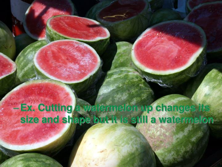 Ex. Cutting a watermelon up changes its size and shape but it is still a watermelon