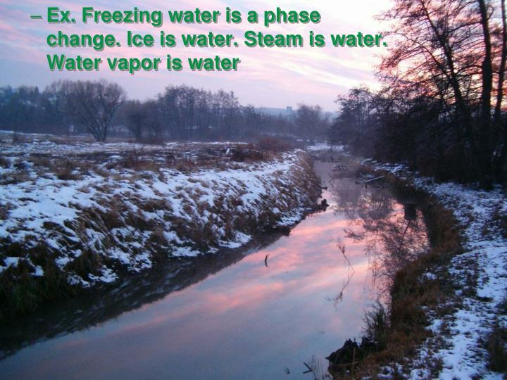 Ex. Freezing water is a phase change. Ice is water. Steam is water. Water vapor is water