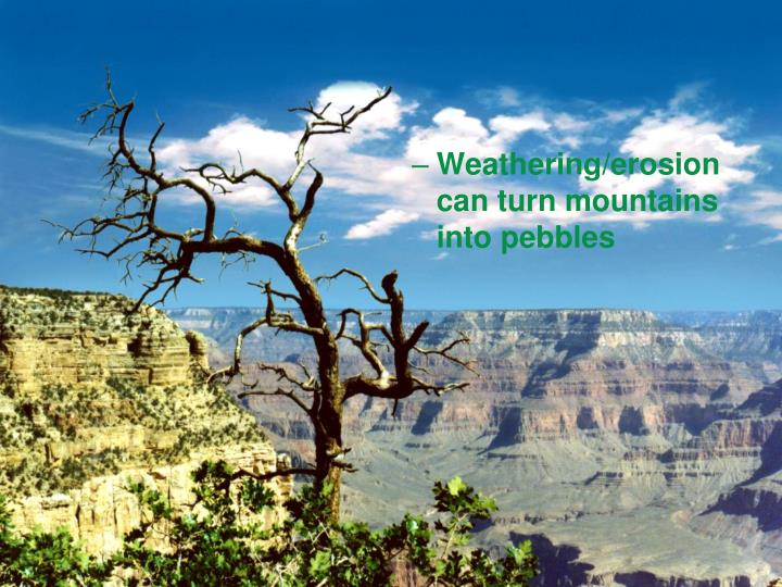 Weathering/erosion can turn mountains into pebbles