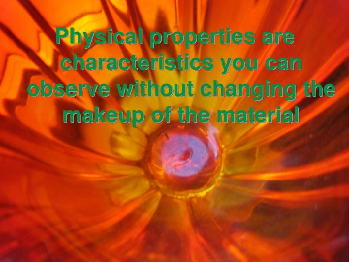 Physical properties are characteristics you can observe without changing the makeup of the material