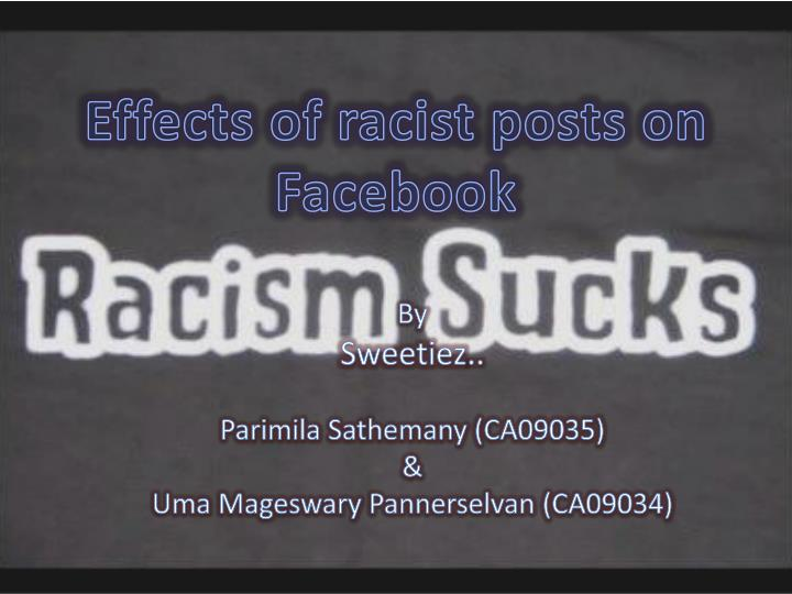 the effects of racism on the Racism can have a lot of effects on a victim victims can become angry, bitter or violent it can destroy a person's self esteem it can destroy communities and creates divisions within society a cornell news service study in 2009 did a study on the effects of racism saying that racial discrimination erodes mental health.