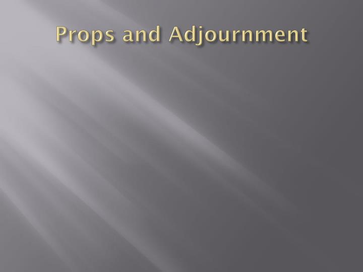Props and Adjournment