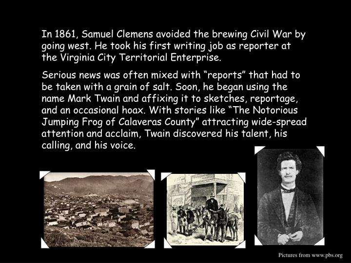 In 1861, Samuel Clemens avoided the brewing Civil War by going west. He took his first writing job as reporter at the Virginia City Territorial Enterprise.