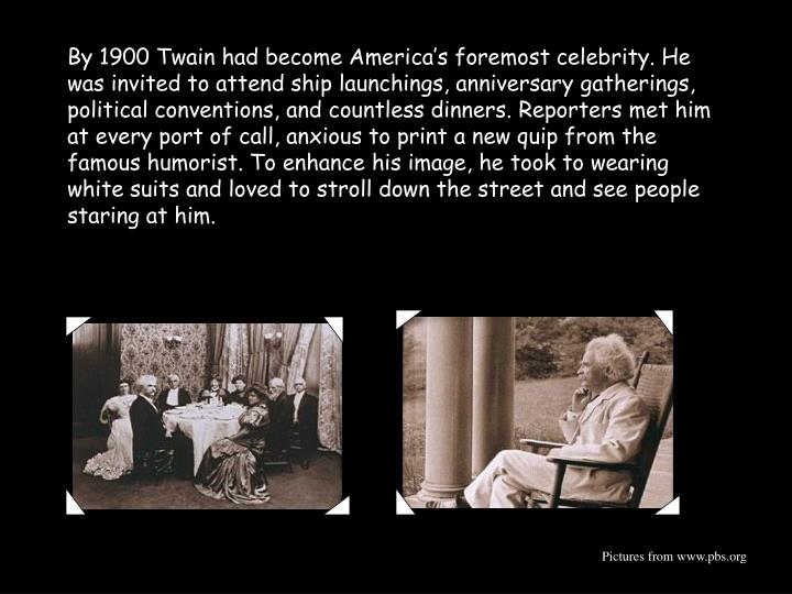 By 1900 Twain had become America's foremost celebrity. He was invited to attend ship launchings, anniversary gatherings, political conventions, and countless dinners. Reporters met him at every port of call, anxious to print a new quip from the famous humorist. To enhance his image, he took to wearing white suits and loved to stroll down the street and see people staring at him.
