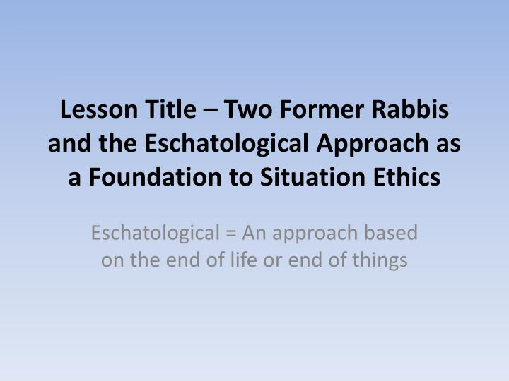 lesson title two former rabbis and the eschatological approach as a foundation to situation ethics