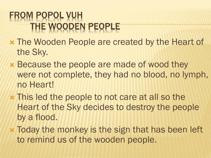 The Wooden People are created by the Heart of the Sky.