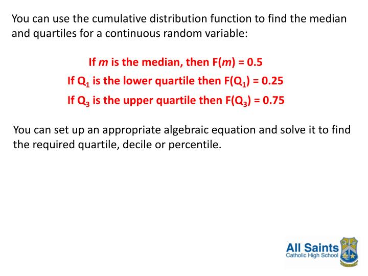 You can use the cumulative distribution function to find the median and quartiles for a continuous random variable: