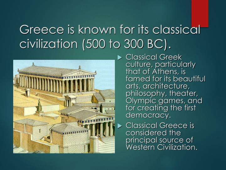 Greece is known for its classical civilization (500 to 300 BC).