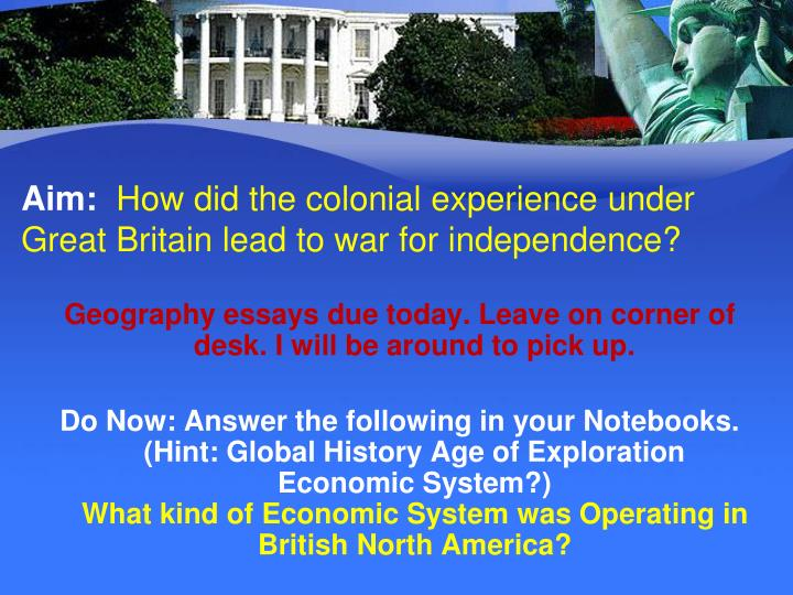 aim how did the colonial experience under great britain lead to war for independence n.