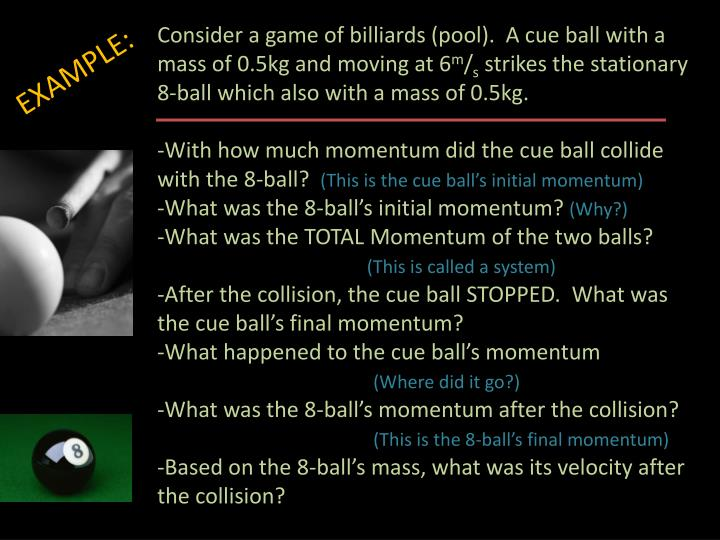 Consider a game of billiards (pool).  A cue ball with a mass of 0.5kg and moving at 6
