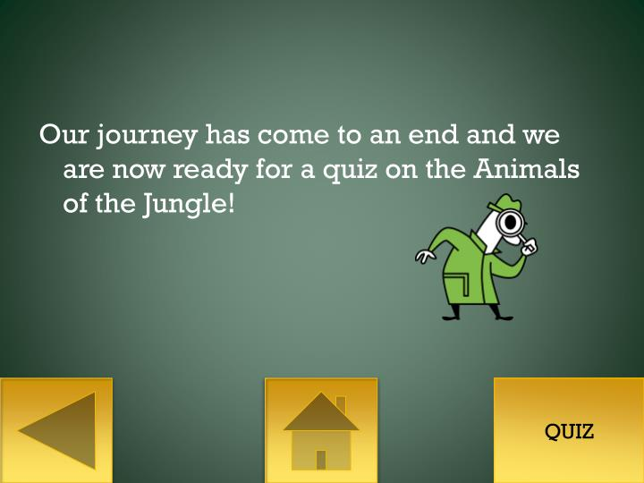 Our journey has come to an end and we are now ready for a quiz on the Animals of the Jungle!