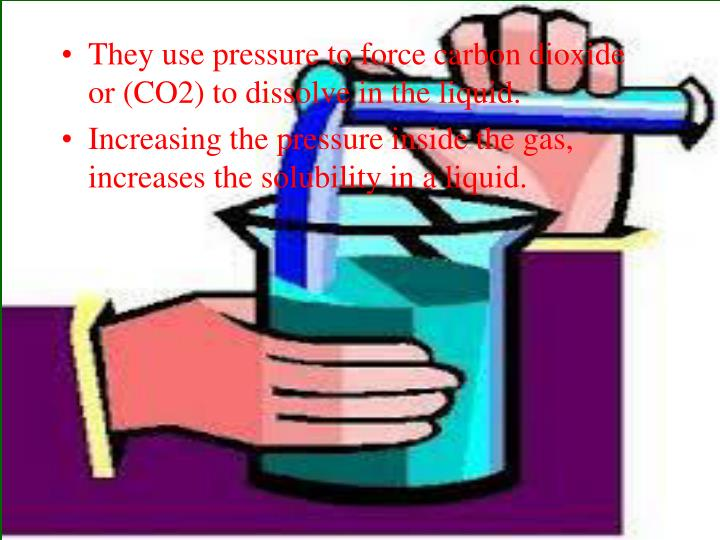 They use pressure to force carbon dioxide or (CO2) to dissolve in the liquid.