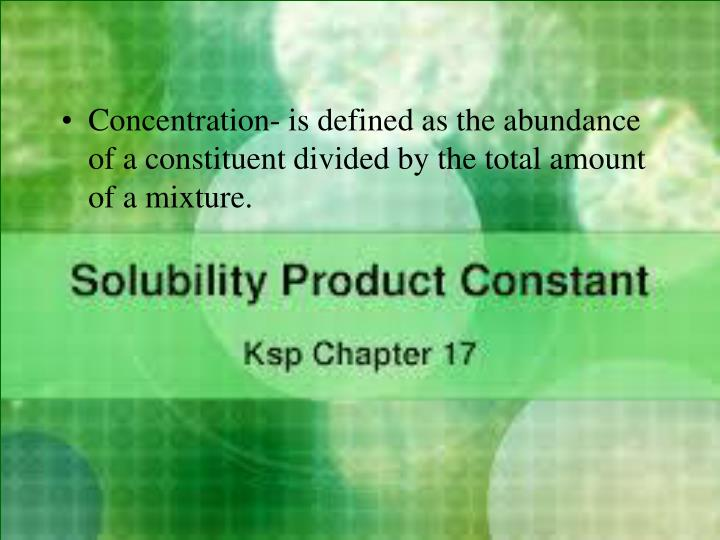 Concentration- is defined as the abundance of a constituent divided by the total amount of a mixture.