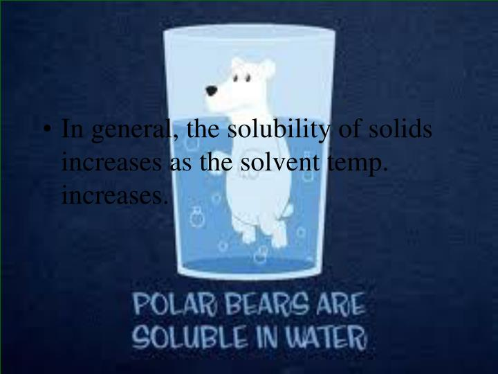 In general, the solubility of solids increases as the solvent temp. increases.