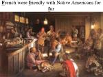 f rench were f riendly with native americans for f ur