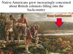 native americans grew increasingly concerned about british colonists filling into the backcountry