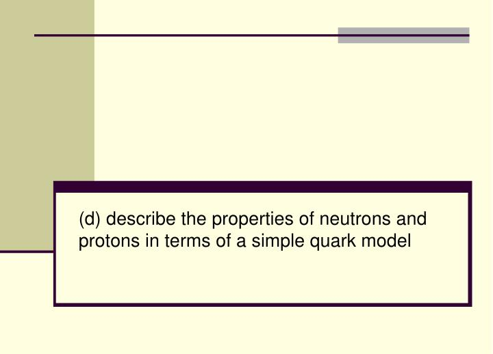 (d) describe the properties of neutrons and protons in terms of a simple quark model