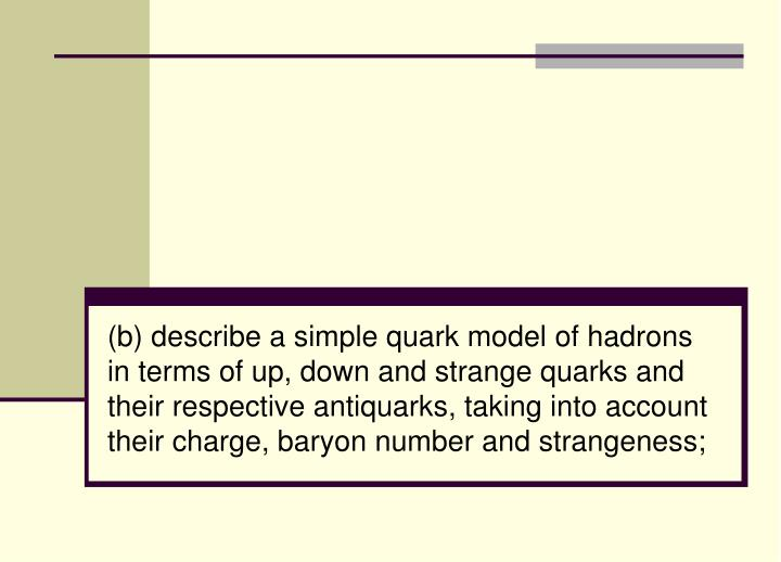 (b) describe a simple quark model of hadrons in terms of up, down and strange quarks and their respective
