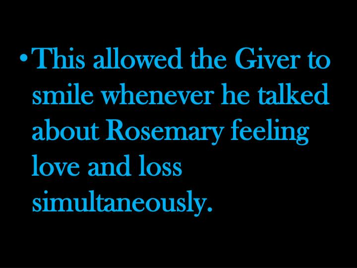 This allowed the Giver to smile whenever he talked about Rosemary feeling love and loss simultaneous...