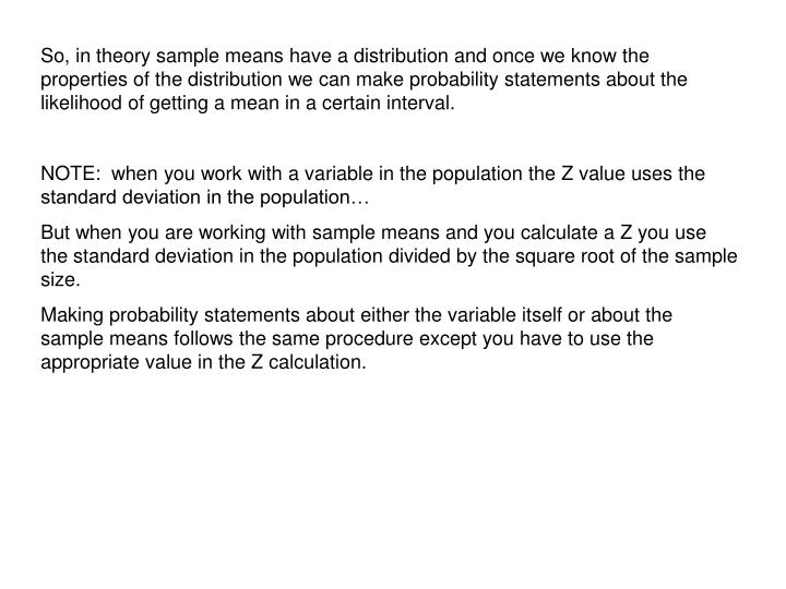 So, in theory sample means have a distribution and once we know the properties of the distribution we can make probability statements about the likelihood of getting a mean in a certain interval.