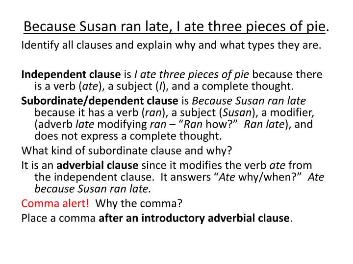 Because Susan ran late, I ate three pieces of pie