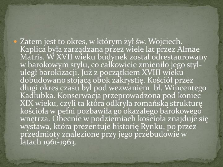 Zatem jest to okres, w którym żył św. Wojciech. Kaplica była zarządzana przez wiele lat przez Almae Matris. W XVII wieku budynek został odrestaurowany w barokowym stylu, co całkowicie zmieniło jego styl- uległ barokizacji. Już z początkiem XVIII wieku dobudowano stojącą obok zakrystię. Kościół przez długi okres czasu był pod wezwaniem  bł. Wincentego Kadłubka. Konserwacja przeprowadzona pod koniec XIX wieku, czyli ta która odkryła romańską strukturę kościoła w pełni pozbawiła go okazałego barokowego wnętrza. Obecnie w podziemiach kościoła znajduje się wystawa, która prezentuje historię Rynku, po przez przedmioty znalezione przy jego przebudowie w latach 1961-1963.