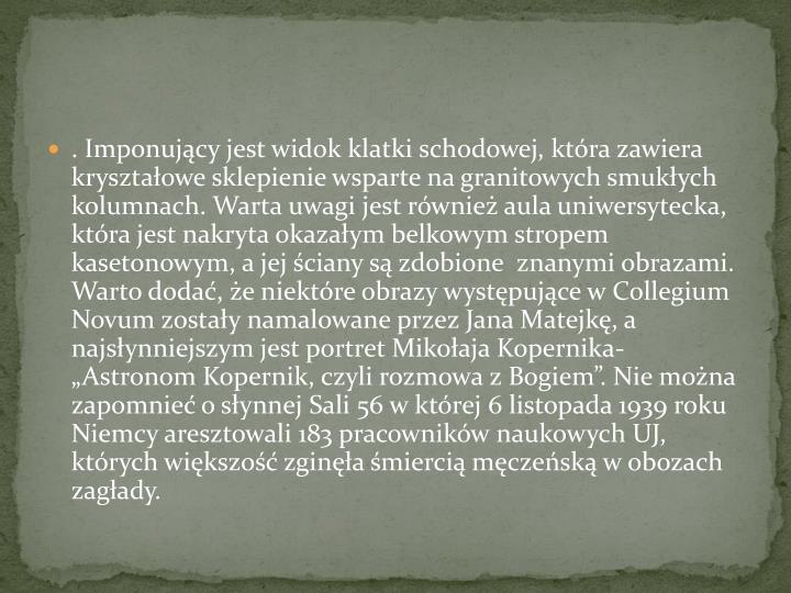 """. Imponujący jest widok klatki schodowej, która zawiera kryształowe sklepienie wsparte na granitowych smukłych kolumnach. Warta uwagi jest również aula uniwersytecka, która jest nakryta okazałym belkowym stropem kasetonowym, a jej ściany są zdobione  znanymi obrazami. Warto dodać, że niektóre obrazy występujące w Collegium Novum zostały namalowane przez Jana Matejkę, a najsłynniejszym jest portret Mikołaja Kopernika- """"Astronom Kopernik, czyli rozmowa z Bogiem"""". Nie można zapomnieć o słynnej Sali 56 w której 6 listopada 1939 roku Niemcy aresztowali 183 pracowników naukowych UJ, których większość zginęła śmiercią męczeńską w obozach zagłady."""