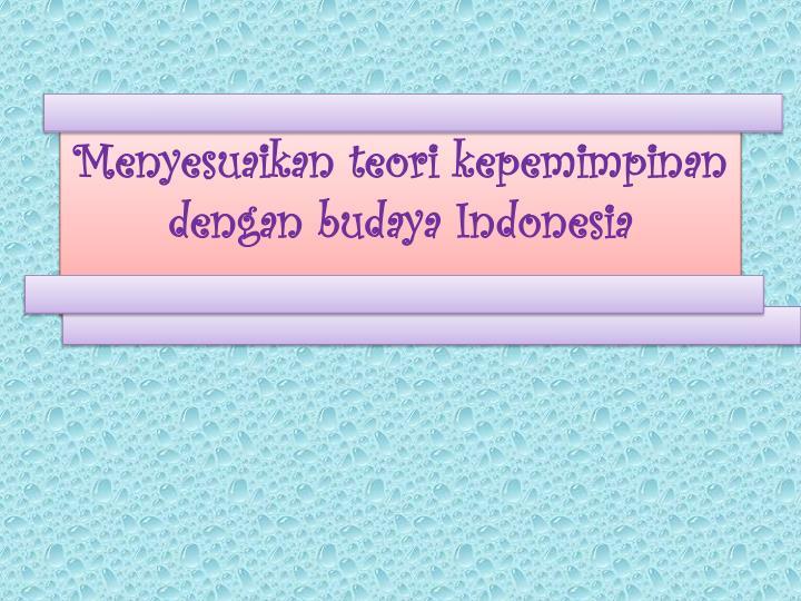 Menyesuaikan teori kepemimpinan dengan budaya indonesia