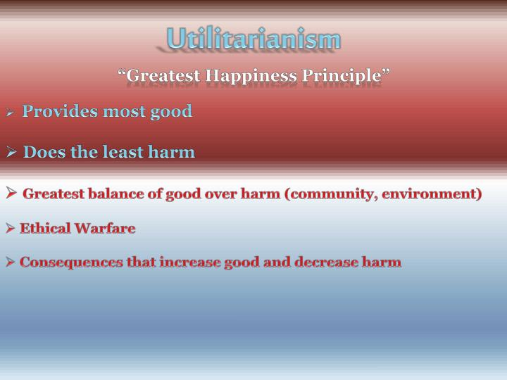 the greatest happiness utilitarianism essay Greatest happiness principle analysis philosophy essay print reference this  disclaimer:  in the moral life and hutcheson actually stated that the objective or 'material end' of good conduct is 'the greatest happiness for the numbers', the phrase that came to be the motto of english utilitarianism  and promotes the general.