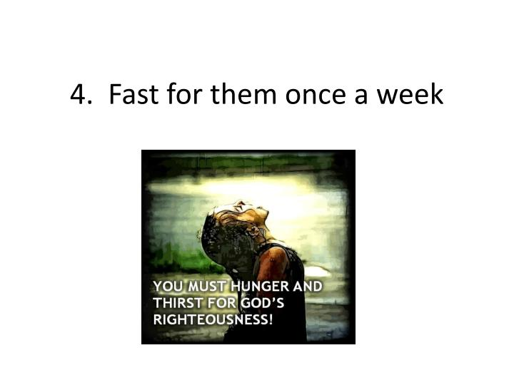 4.  Fast for them once a week