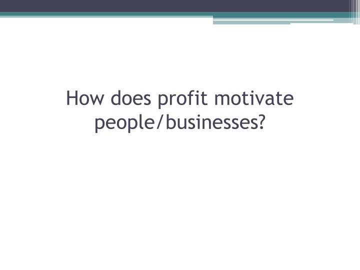 How does profit motivate people/businesses?
