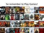 so remember to play games