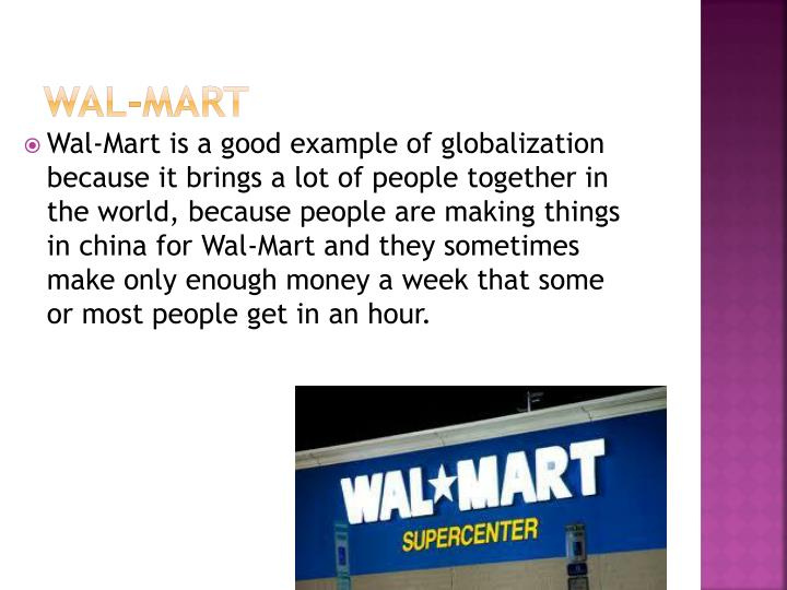 globalization of wal mart Wal mart, an american public multinational corporation, is currently the largest retail chain in the world the company was founded by sam walton in 1962, incorporated on october 31, 1969 with the creation of an international division in 1993, wal mart realized that an expansion into foreign countries can increase the company's turnover.