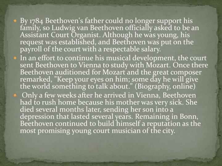 By 1784 Beethoven's father could no longer support his family, so Ludwig van Beethoven officially asked to be an Assistant Court Organist. Although he was young, his request was established, and Beethoven was put on the payroll of the court with a respectable salary.