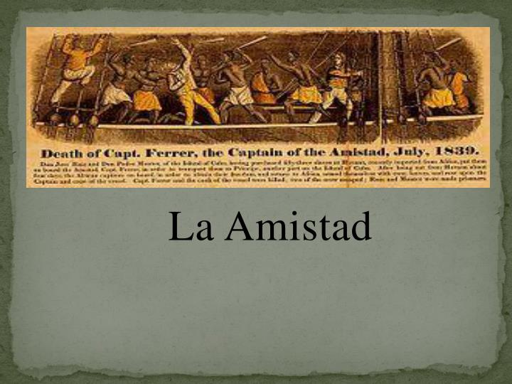amistad essay In the summer of 1839, on a stormy night off the coast of cuba, 53 africans held captive in the cramped cargo holds of the spanish slave ship la amistad break free of.