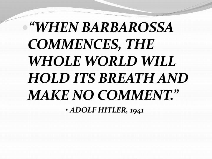 """""""WHEN BARBAROSSA COMMENCES, THE WHOLE WORLD WILL HOLD ITS BREATH AND MAKE NO COMMENT."""""""