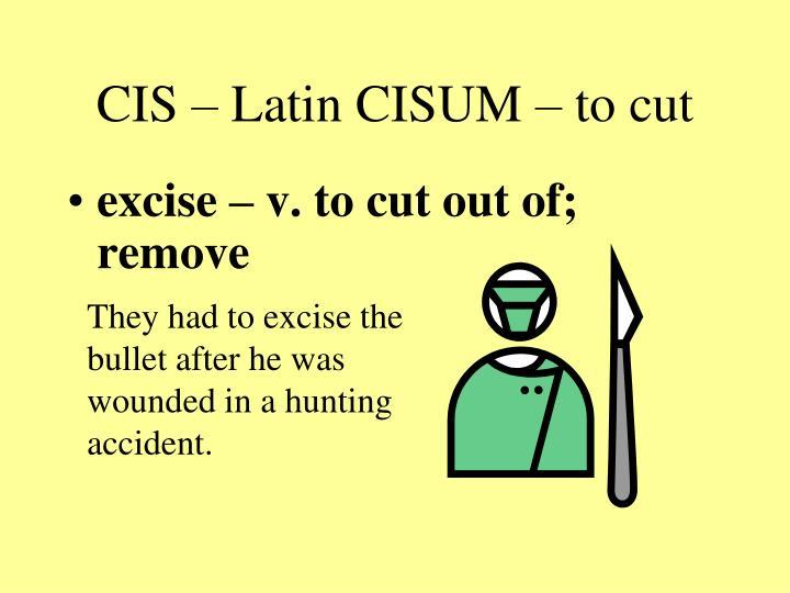 CIS – Latin CISUM – to cut